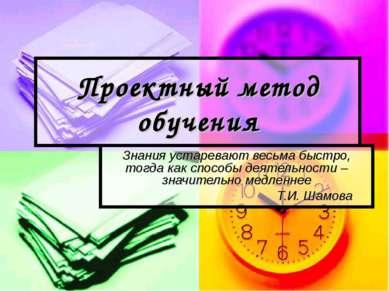 Проектный метод обучения Знания устаревают весьма быстро, тогда как способы д...