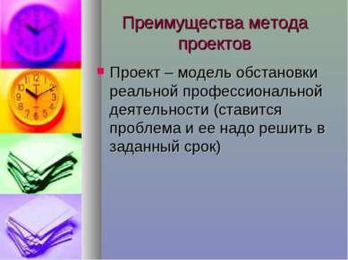 Преимущества метода проектов Проект – модель обстановки реальной профессионал...
