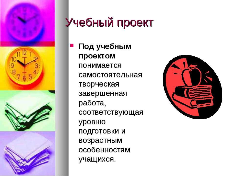 Учебный проект Под учебным проектом понимается самостоятельная творческая зав...