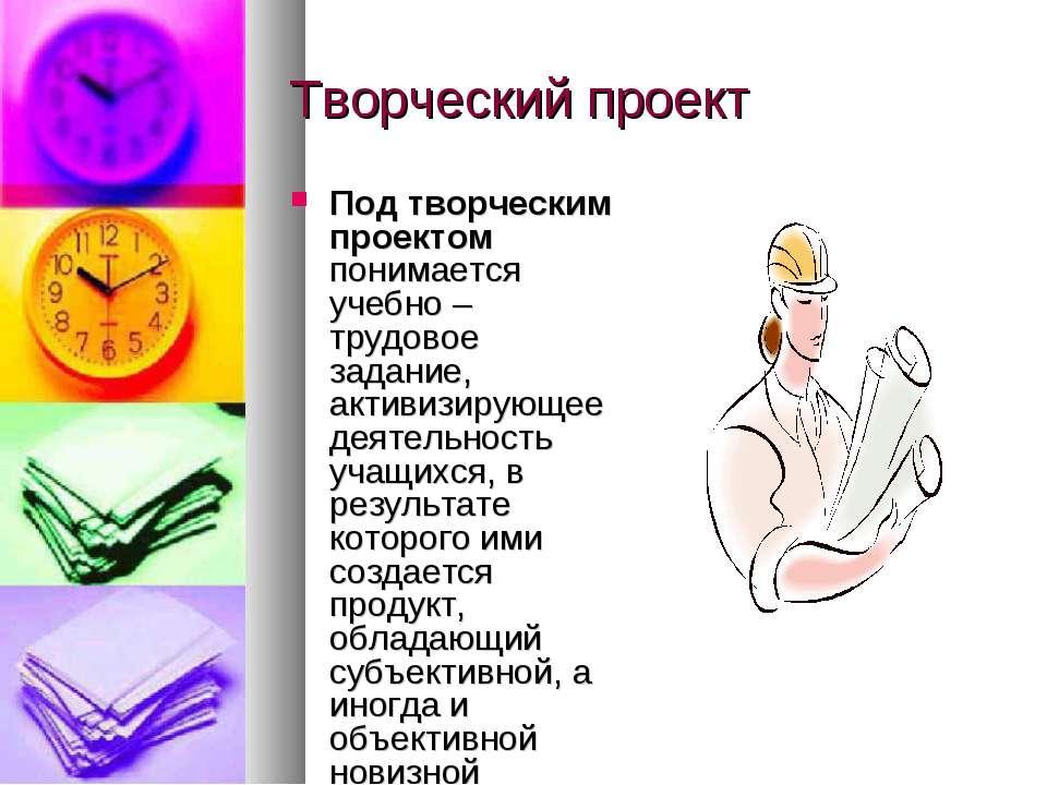 Творческий проект Под творческим проектом понимается учебно – трудовое задани...