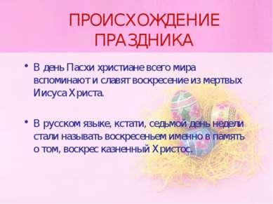 ПРОИСХОЖДЕНИЕ ПРАЗДНИКА В день Пасхи христиане всего мира вспоминают и славят...