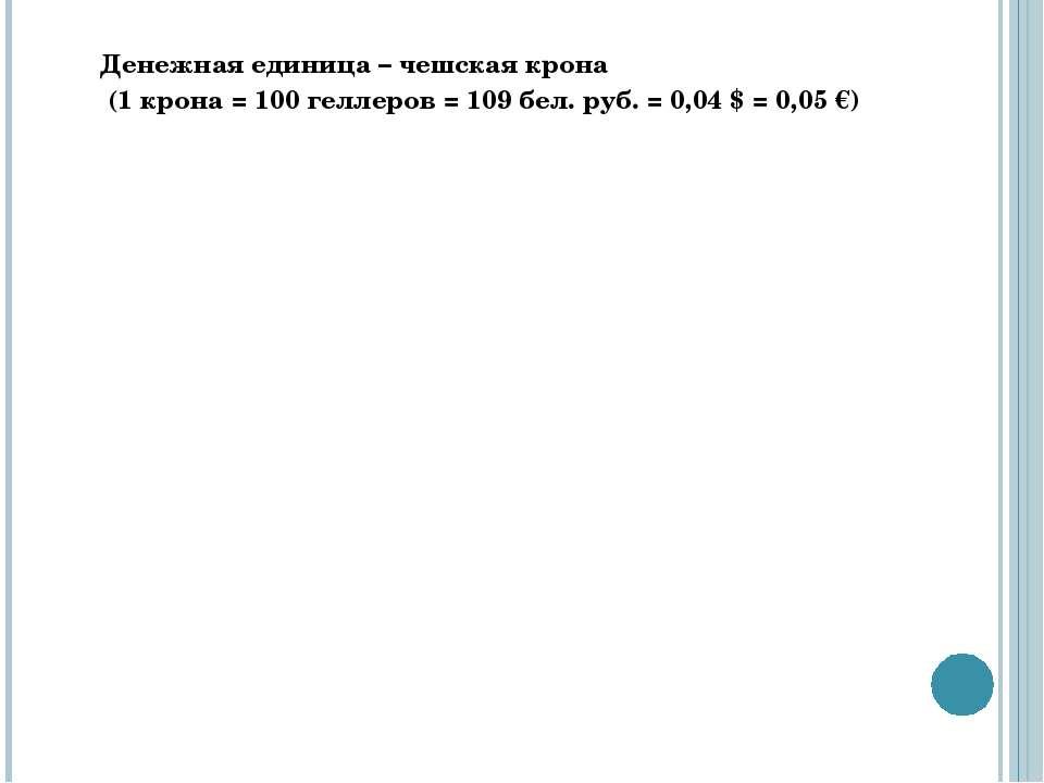 Денежная единица – чешская крона (1 крона = 100 геллеров = 109 бел. руб. = 0,...