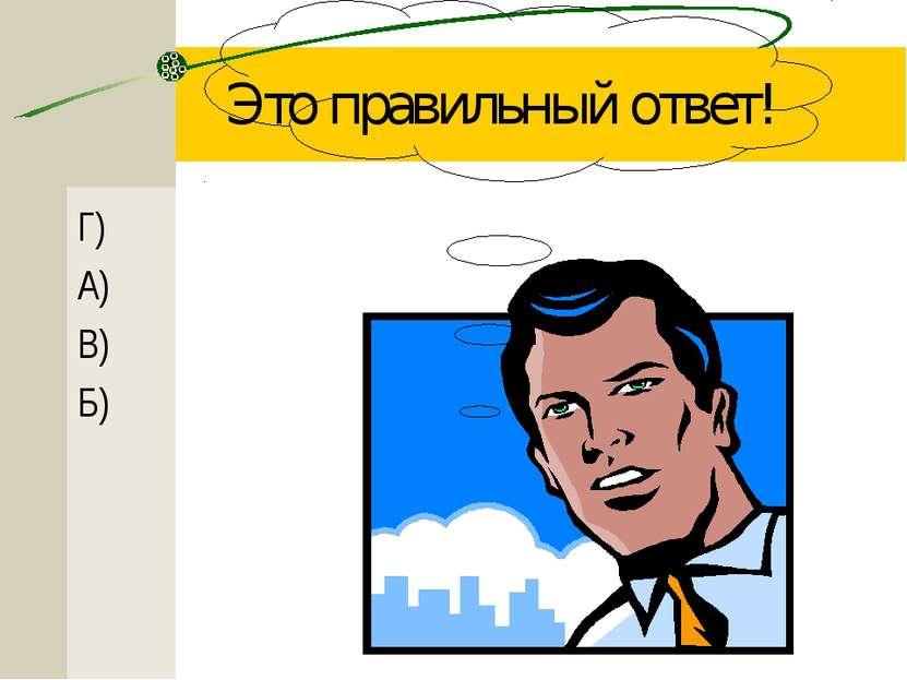 Это правильный ответ! Г) А) В) Б)