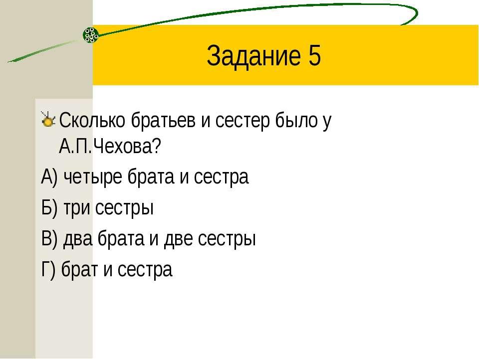 Задание 5 Сколько братьев и сестер было у А.П.Чехова? А) четыре брата и сестр...