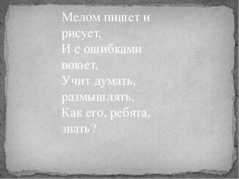Мелом пишет и рисует, И с ошибками воюет, Учит думать, размышлять, Как его, р...