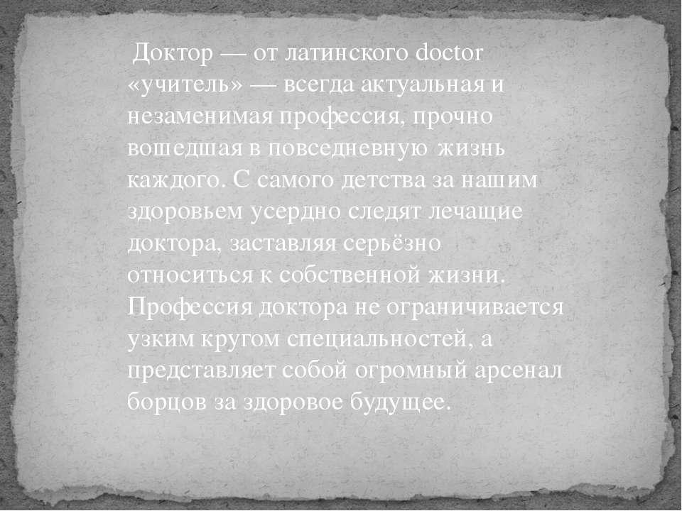 Доктор — от латинского doctor «учитель» — всегда актуальная и незаменимая про...