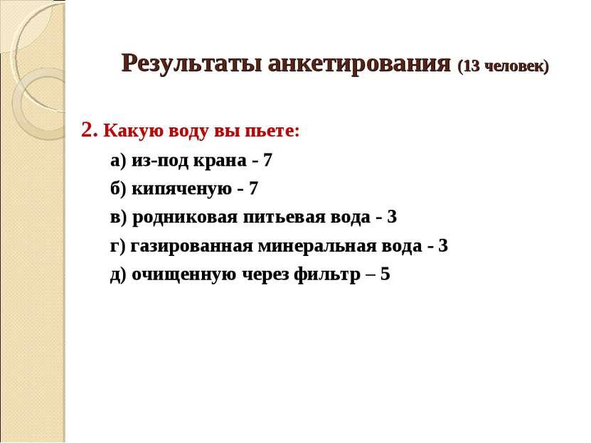 Результаты анкетирования (13 человек) 2. Какую воду вы пьете: а) из-под крана...