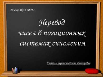 Перевод чисел в позиционных системах счисления 22 октября 2009 г. Учитель: Те...