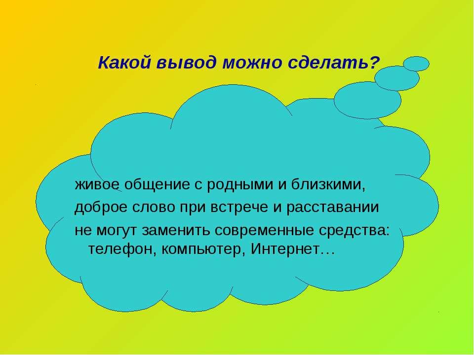 Какой вывод можно сделать? живое общение с родными и близкими, доброе слово п...