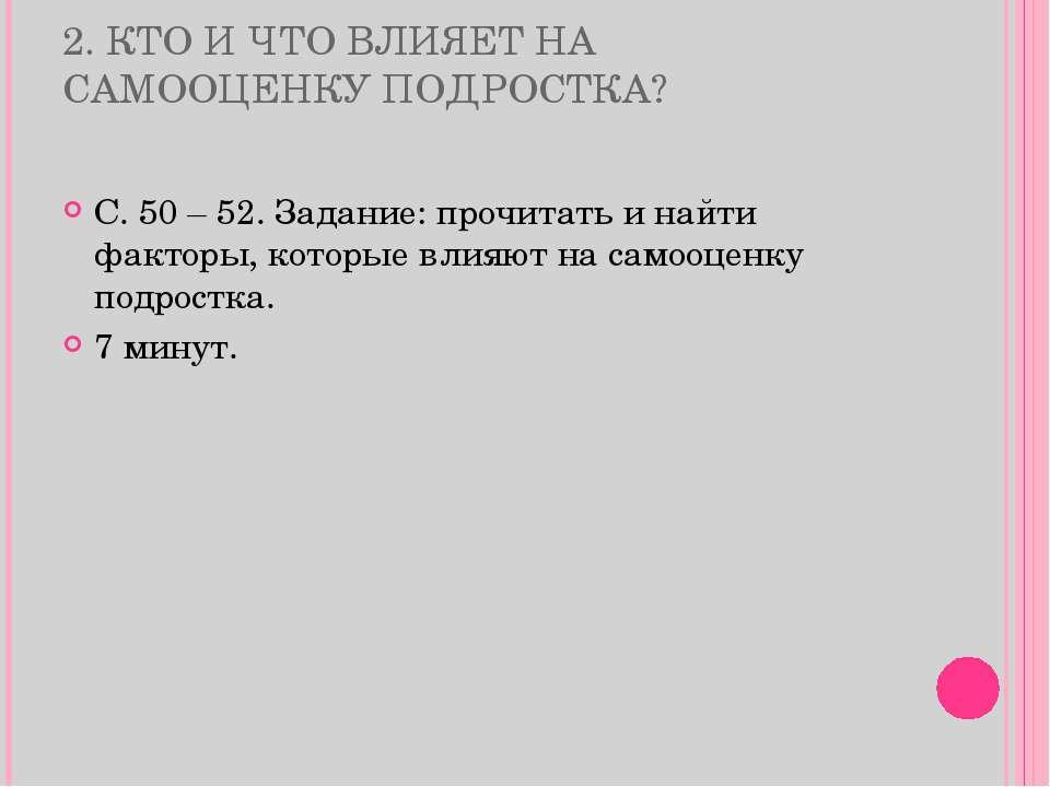2. КТО И ЧТО ВЛИЯЕТ НА САМООЦЕНКУ ПОДРОСТКА? С. 50 – 52. Задание: прочитать и...