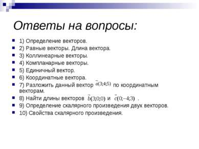 Ответы на вопросы: 1) Определение векторов. 2) Равные векторы. Длина вектора....