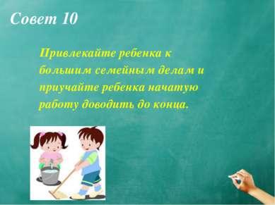 Совет 10 Привлекайте ребенка к большим семейным делам и приучайте ребенка нач...