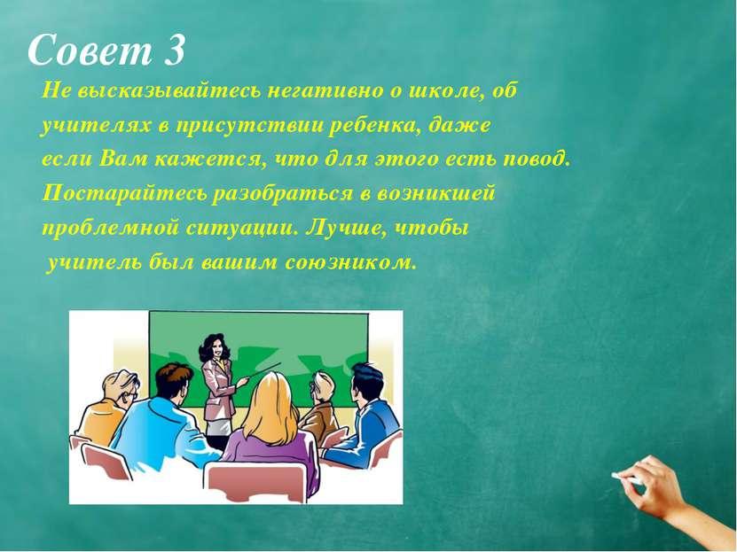 Совет 3 Не высказывайтесь негативно о школе, об учителях в присутствии ребенк...