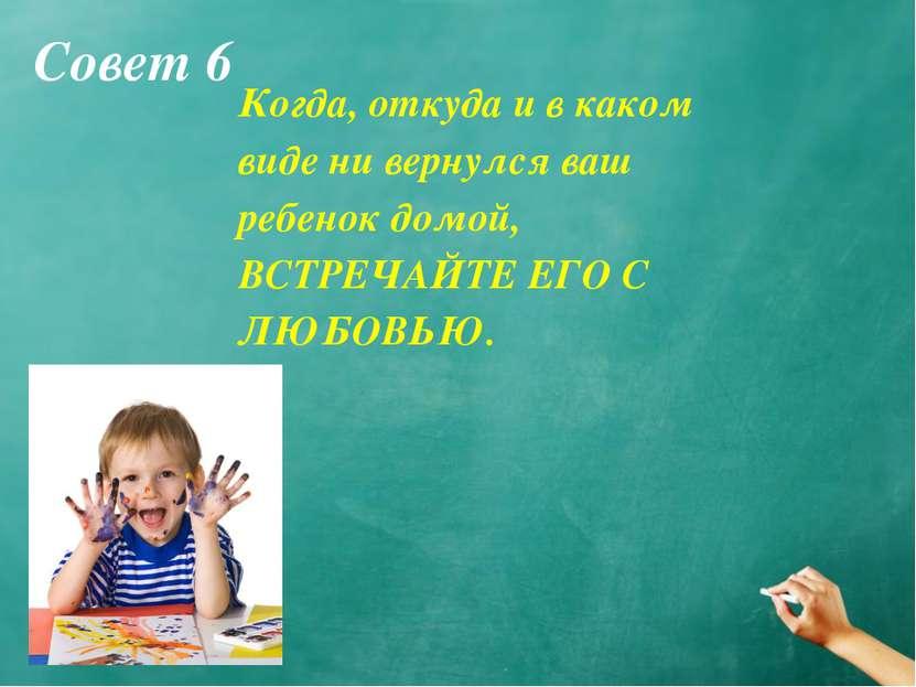 Совет 6 Когда, откуда и в каком виде ни вернулся ваш ребенок домой, ВСТРЕЧАЙТ...