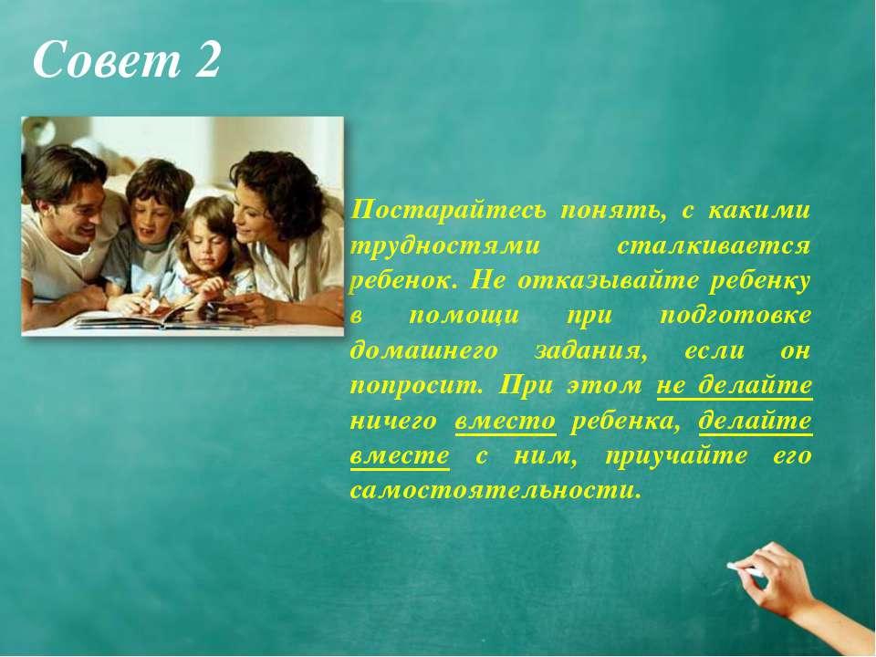 Совет 2 Постарайтесь понять, с какими трудностями сталкивается ребенок. Не от...