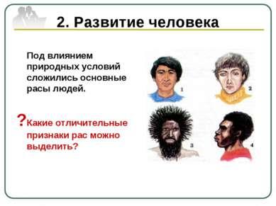 2. Развитие человека Под влиянием природных условий сложились основные расы л...