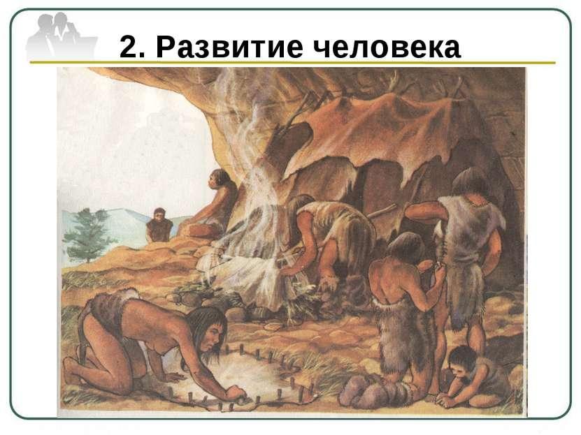 2. Развитие человека Совместными усилиями люди не только приспособились к окр...