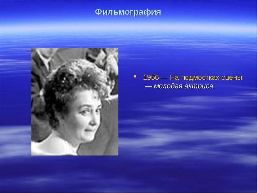 Фильмография 1956— На подмостках сцены— молодая актриса