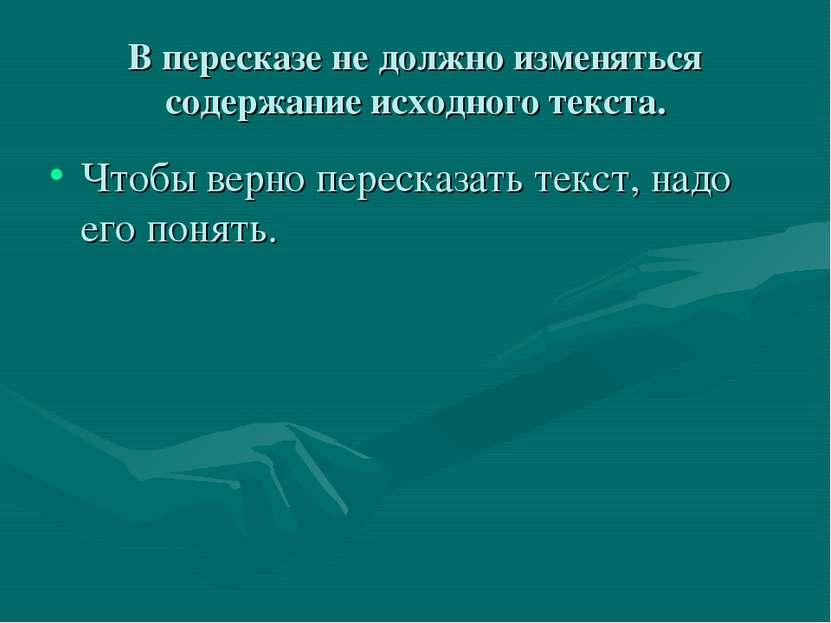 В пересказе не должно изменяться содержание исходного текста. Чтобы верно пер...