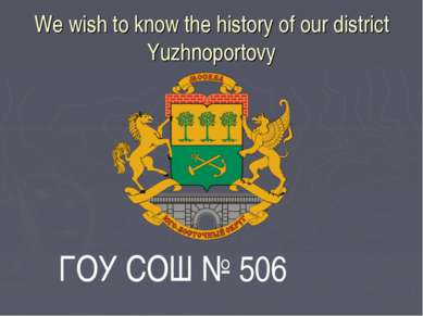 We wish to know the history of our district Yuzhnoportovy ГОУ СОШ № 506
