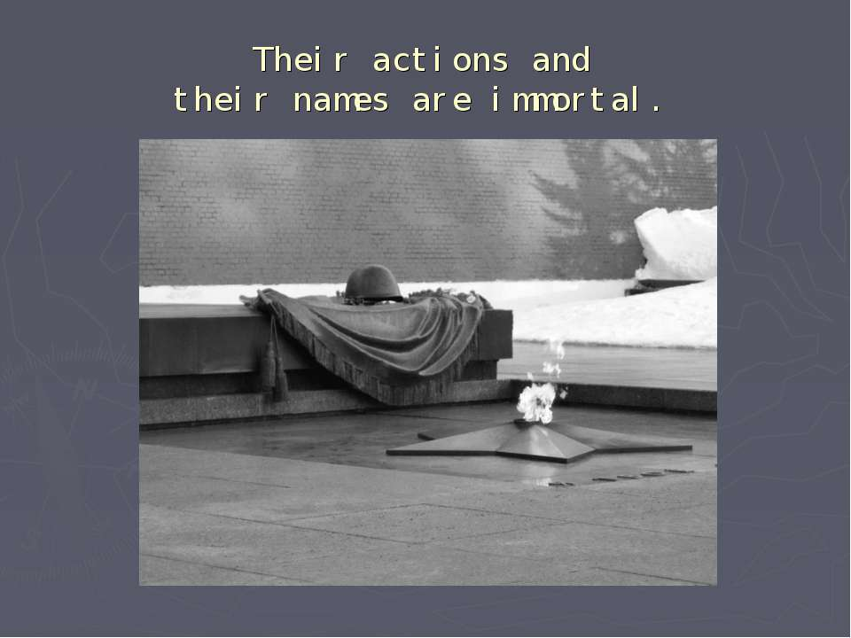 Their actions and their names are immortal.