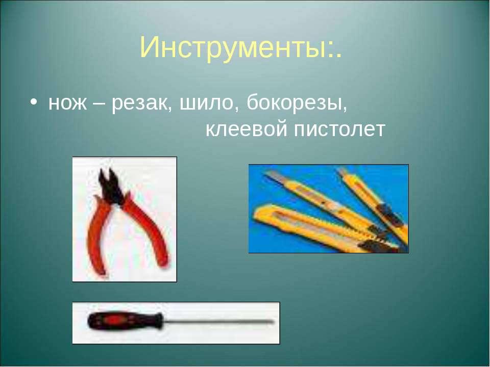 Инструменты:. нож – резак, шило, бокорезы, клеевой пистолет
