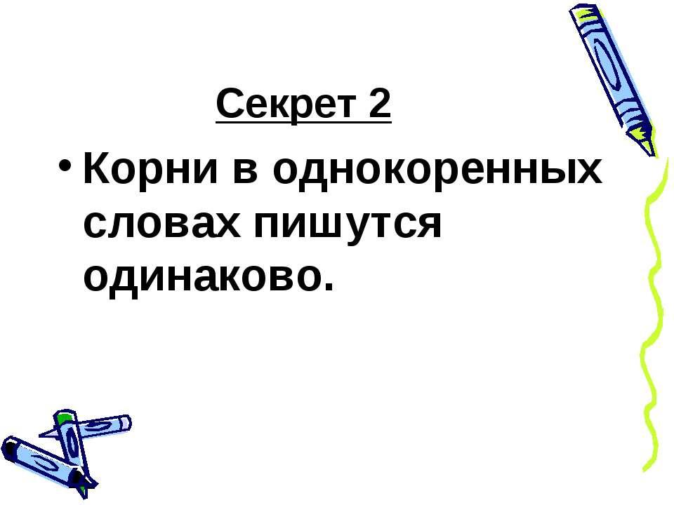 Секрет 2 Корни в однокоренных словах пишутся одинаково.