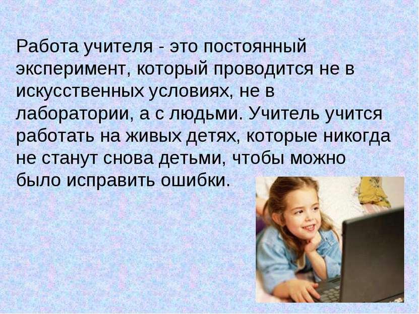 Работа учителя - это постоянный эксперимент, который проводится не в искусств...