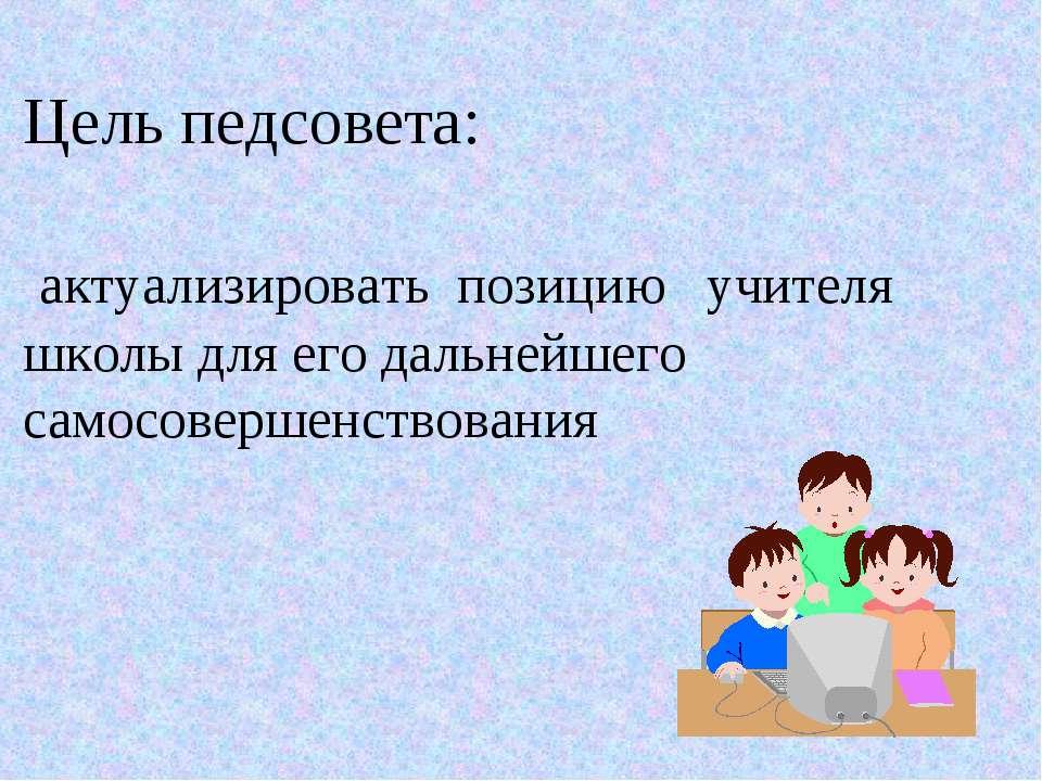 Цель педсовета: актуализировать позицию учителя школы для его дальнейшего сам...