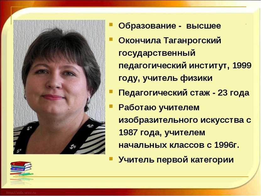 Образование - высшее Окончила Таганрогский государственный педагогический инс...