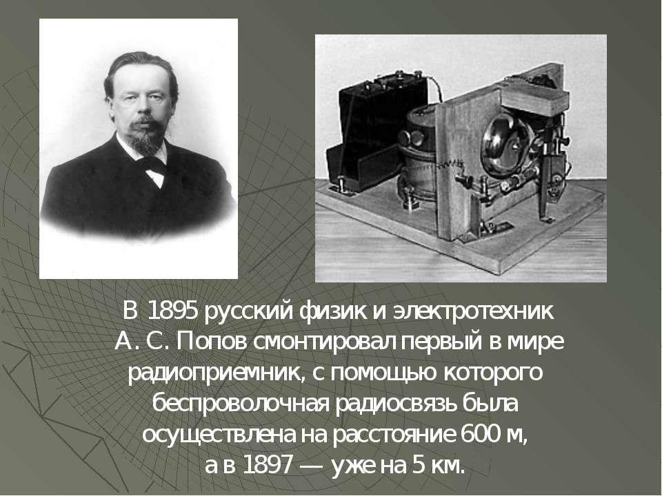 В 1895 русский физик и электротехник А. С. Попов смонтировал первый в мире ра...