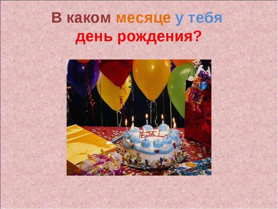 В каком месяце у тебя день рождения?