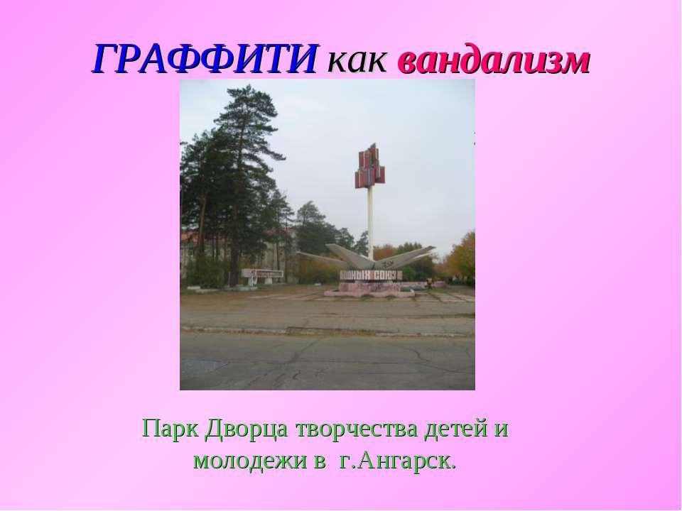 ГРАФФИТИ как вандализм Парк Дворца творчества детей и молодежи в г.Ангарск.