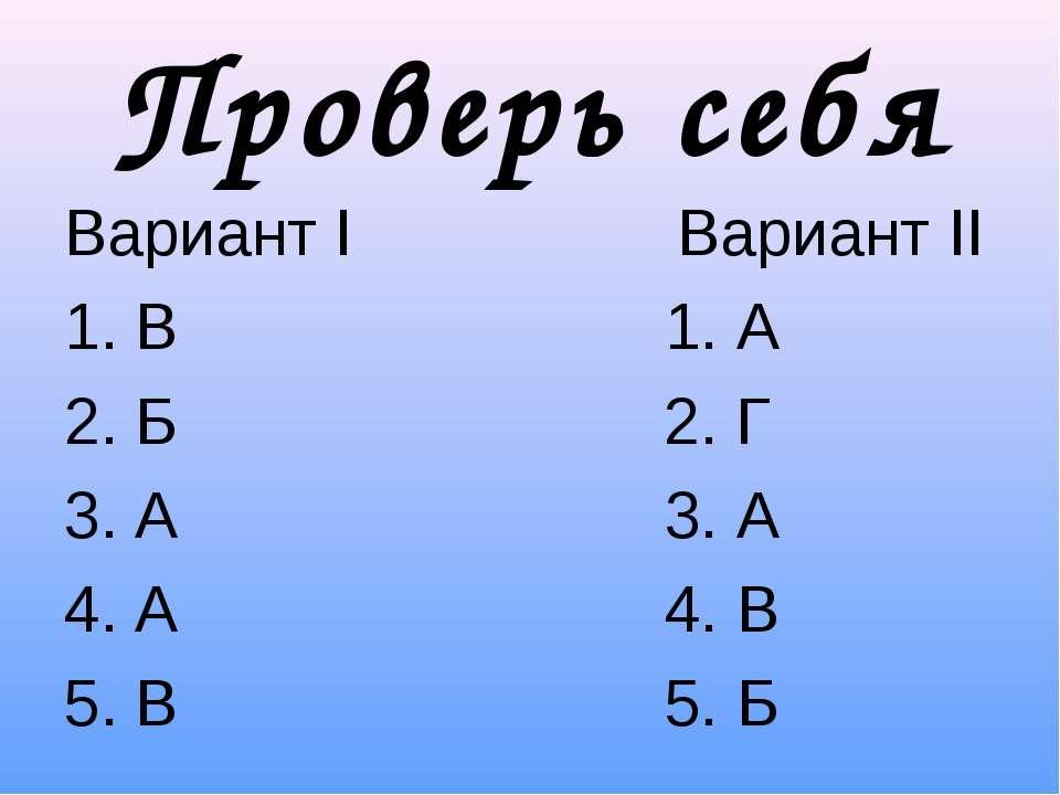 Проверь себя Вариант I Вариант II В 1. А Б 2. Г А 3. А А 4. В В 5. Б