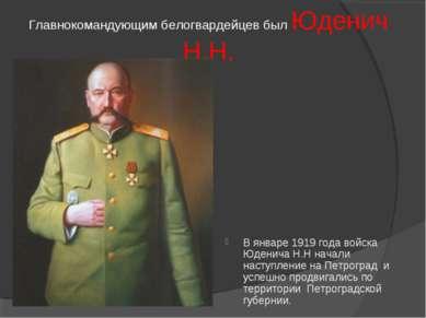 Главнокомандующим белогвардейцев был Юденич Н.Н. В январе 1919 года войска Юд...