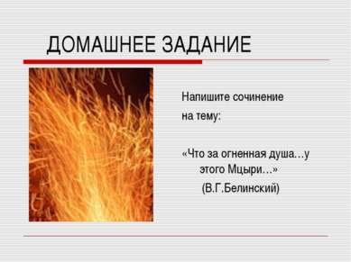 ДОМАШНЕЕ ЗАДАНИЕ Напишите сочинение на тему: «Что за огненная душа…у этого Мц...