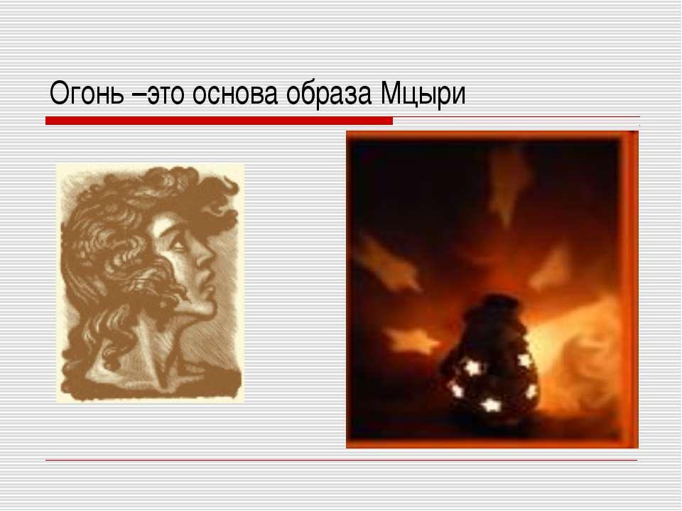 Огонь –это основа образа Мцыри