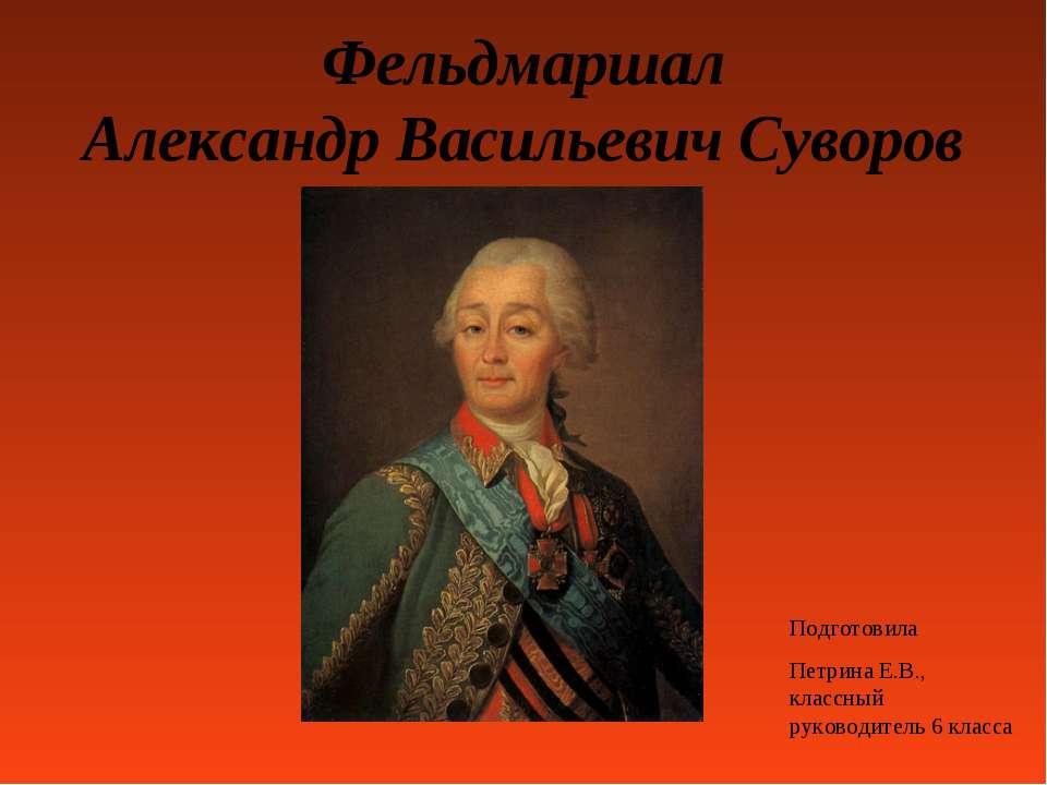 Фельдмаршал Александр Васильевич Суворов Подготовила Петрина Е.В., классный р...