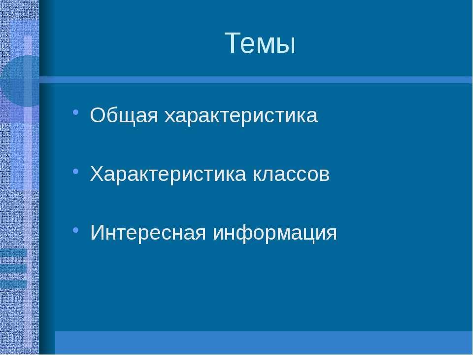 Темы Общая характеристика Характеристика классов Интересная информация