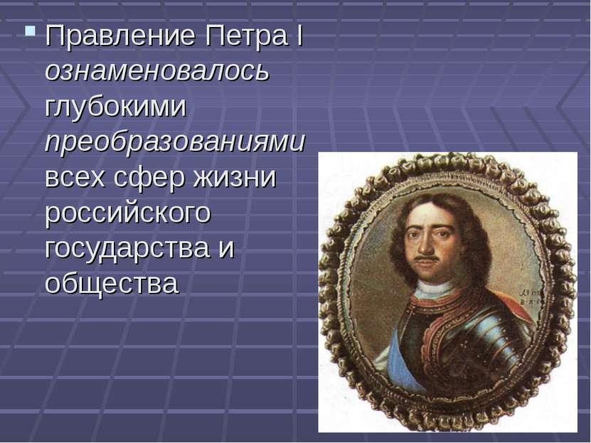 Правление Петра I ознаменовалось глубокими преобразованиями всех сфер жизни р...