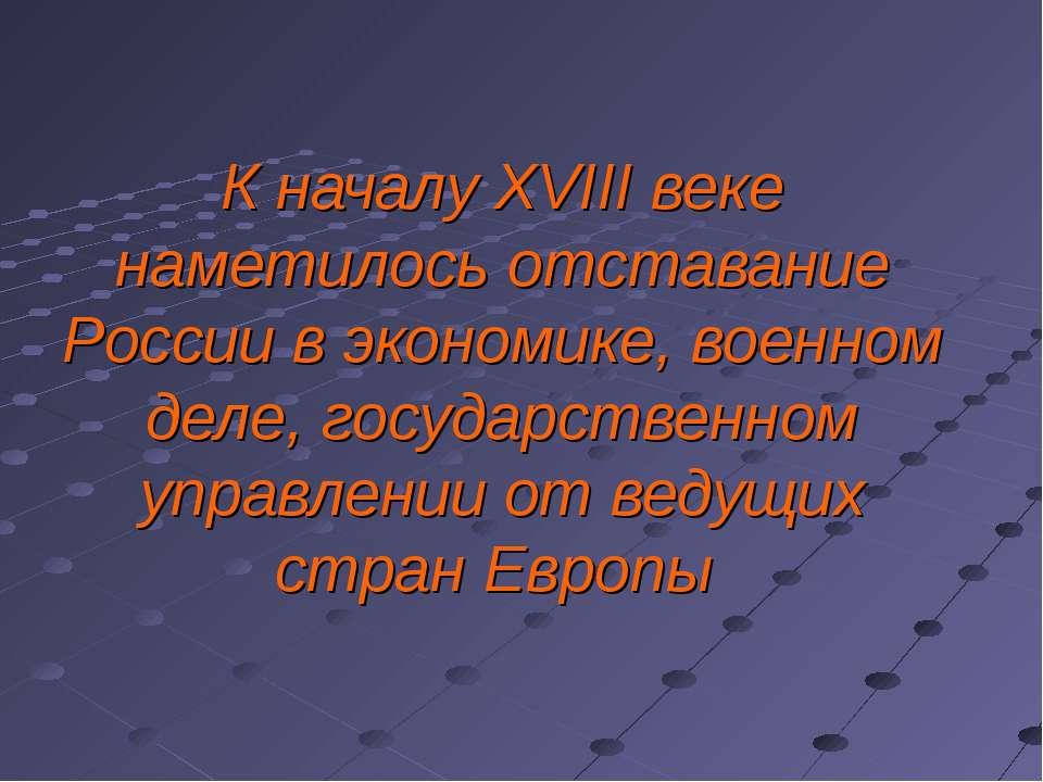 К началу XVIII веке наметилось отставание России в экономике, военном деле, г...