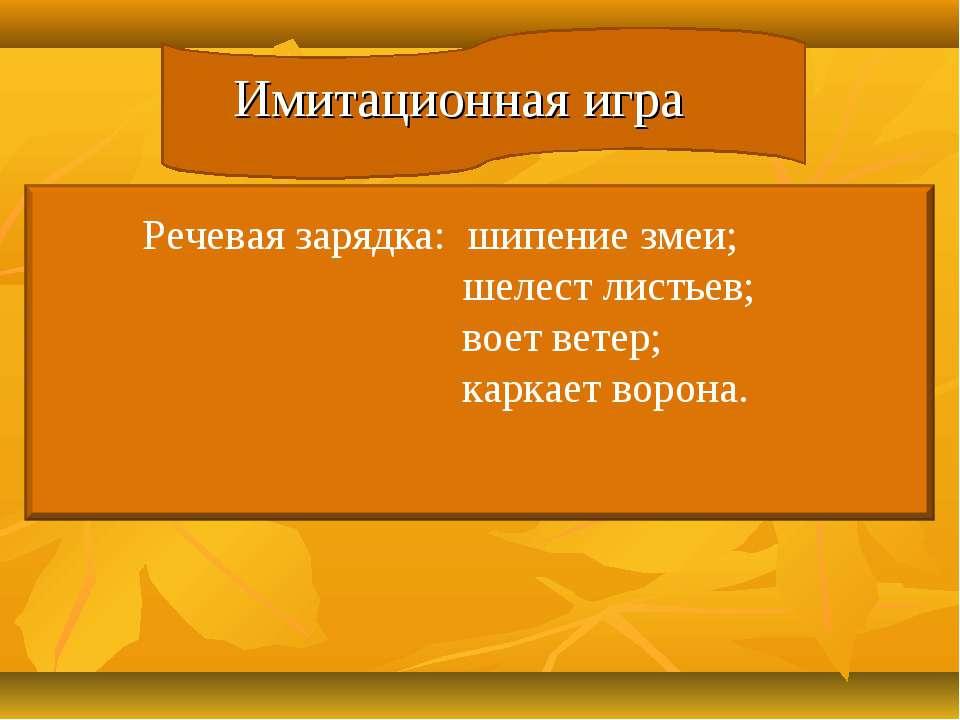 Имитационная игра Речевая зарядка: шипение змеи; шелест листьев; воет ветер; ...