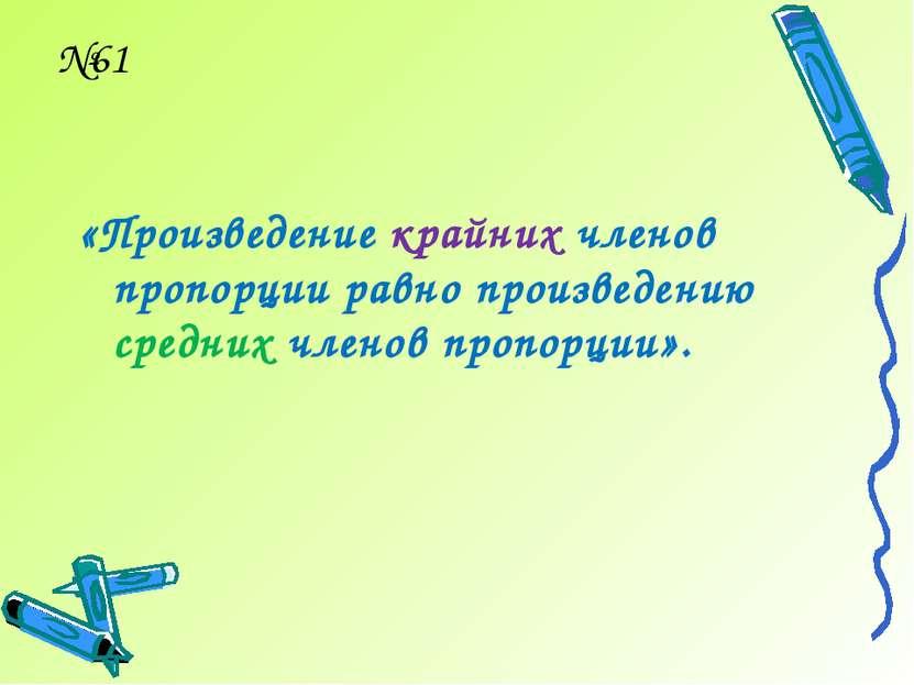 №61 «Произведение крайних членов пропорции равно произведению средних членов ...