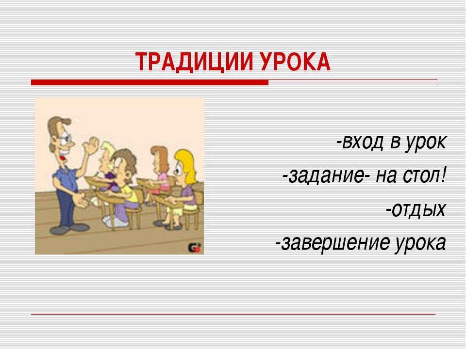 ТРАДИЦИИ УРОКА -вход в урок -задание- на стол! -отдых -завершение урока