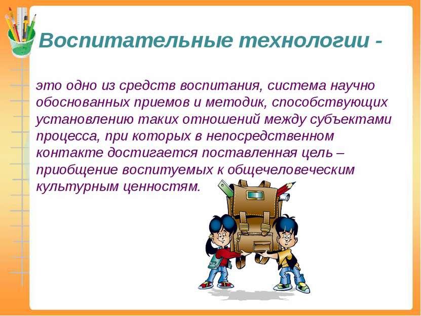 Воспитательные технологии - это одно из средств воспитания, система научно об...