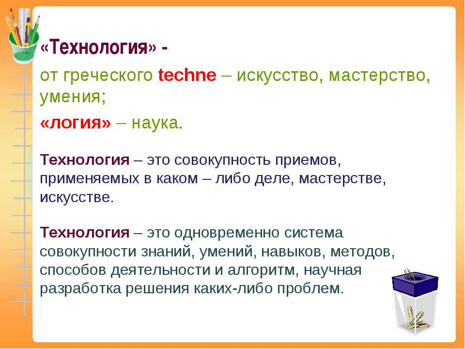 «Технология» - от греческого techne – искусство, мастерство, умения; «логия» ...