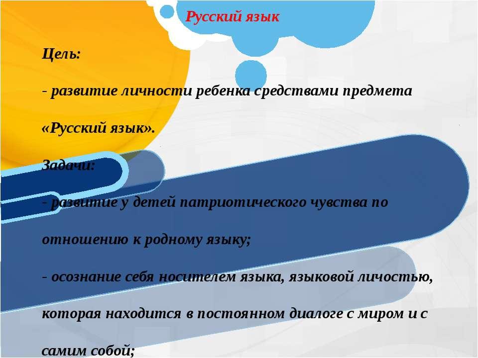 Русский язык Цель: - развитие личности ребенка средствами предмета «Русский я...