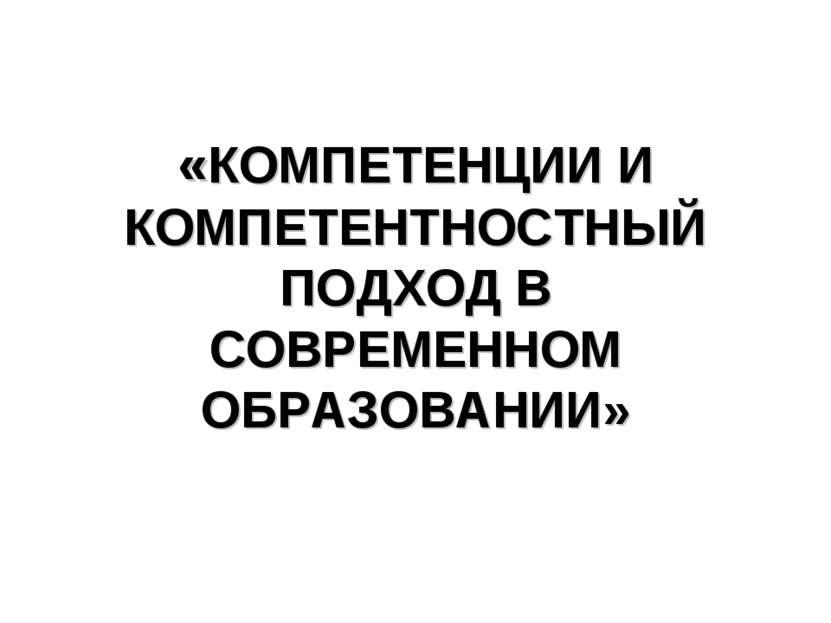 «КОМПЕТЕНЦИИ И КОМПЕТЕНТНОСТНЫЙ ПОДХОД В СОВРЕМЕННОМ ОБРАЗОВАНИИ»