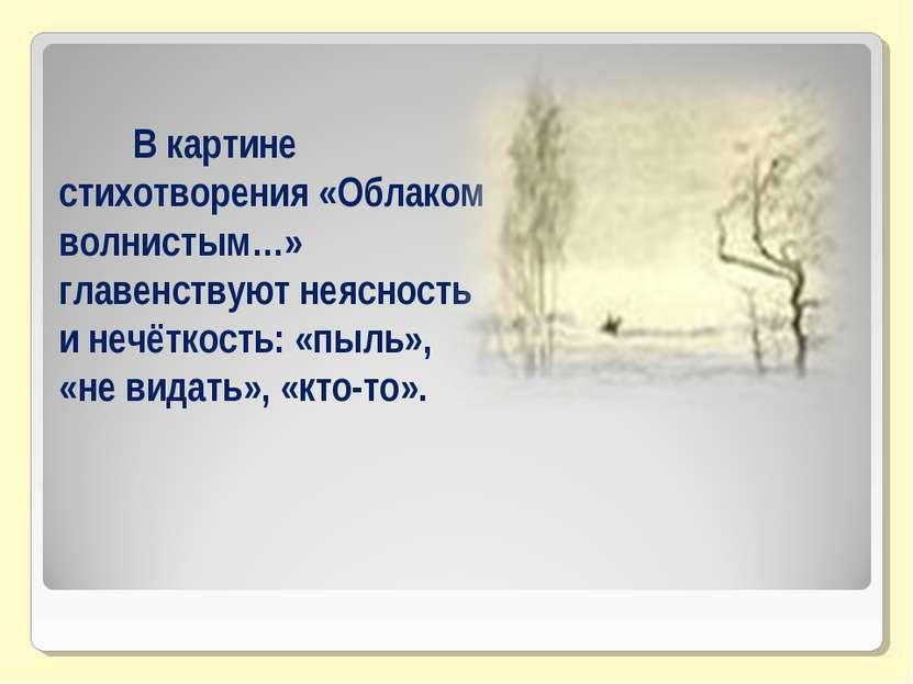 В картине стихотворения «Облаком волнистым…» главенствуют неясность и нечётко...