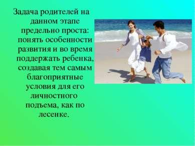 Задача родителей на данном этапе предельно проста: понять особенности развити...